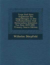 Troja Und Ilion: Ergebnisse Der Ausgrabungen in Den Vorhistorischen Und Historischen Schichten Von Ilion 1870-1894