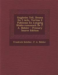 Guglielm Tell, Drama En 5 Acts, Vertius E Publicaus En Lungatg Rhäto-romonsch De J. A. Bühler - Primary Source Edition