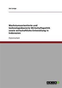 Wachstumsorientierte Und Technologiebasierte Wirtschaftspolitik Sowie Wirtschaftliche Entwicklung in Indonesien
