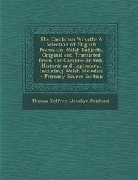 The Cambrian Wreath: A Selection of English Poems on Welsh Subjects, Original and Translated from the Cambro-British, Historic and Legendar