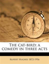 The cat-bird; a comedy in three acts