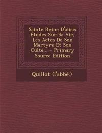 Sainte Reine D'alise: Études Sur Sa Vie, Les Actes De Son Martyre Et Son Culte...
