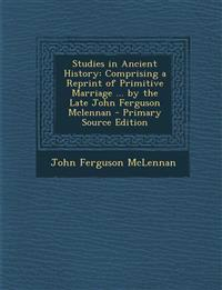 Studies in Ancient History: Comprising a Reprint of Primitive Marriage ... by the Late John Ferguson McLennan - Primary Source Edition