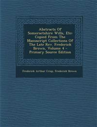 Abstracts Of Somersetshire Wills, Etc: Copied From The Manuscript Collections Of The Late Rev. Frederick Brown, Volume 4