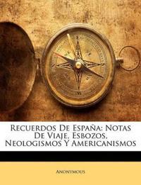 Recuerdos De España: Notas De Viaje, Esbozos, Neologismos Y Americanismos