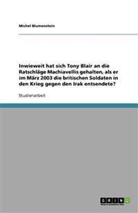 Inwieweit Hat Sich Tony Blair an Die Ratschlage Machiavellis Gehalten, ALS Er Im Marz 2003 Die Britischen Soldaten in Den Krieg Gegen Den Irak Entsend