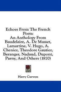 Echoes From The French Poets: An Anthology From Baudelaire, A. De Musset, Lamartine, V. Hugo, A. Chenier, Theodore Gautier, Beranger, Nadaud, Dupont,