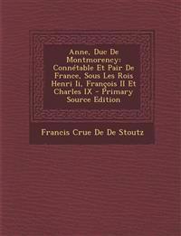 Anne, Duc De Montmorency: Connétable Et Pair De France, Sous Les Rois Henri Ii, François II Et Charles IX - Primary Source Edition