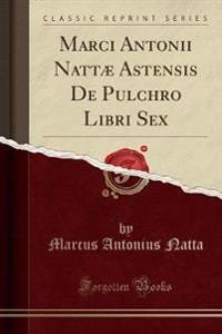 Marci Antonii Nattæ Astensis De Pulchro Libri Sex (Classic Reprint)