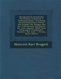 Hieroglyphisch-Demotisches Worterbuch: Enthaltend in Wissenschaftlicher Anordnung Die Gebrauchlichsten Worter Und Gruppen Der Heiligen Und Der Volks-S