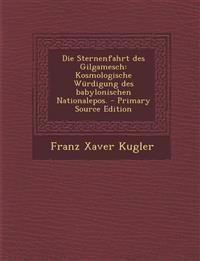 Die Sternenfahrt Des Gilgamesch: Kosmologische Wurdigung Des Babylonischen Nationalepos. - Primary Source Edition
