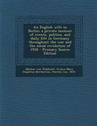 An  English Wife in Berlin; A Private Memoir of Events, Politics, and Daily Life in Germany Throughout the War and the Social Revolution of 1918 - Pri