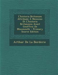 L'Historia Britonum Attribuee a Nennius: Et L'Historia Britannica Avant Geoffroi de Monmouth - Primary Source Edition