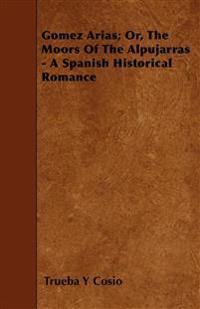 Gomez Arias; Or, The Moors Of The Alpujarras - A Spanish Historical Romance
