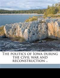The politics of Iowa during the civil war and reconstruction ..