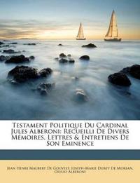 Testament Politique Du Cardinal Jules Alberoni: Recueilli De Divers Mémoires, Lettres & Entretiens De Son Eminence