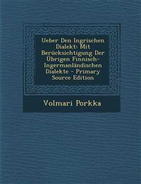 Ueber Den Ingrischen Dialekt: Mit Berucksichtigung Der Ubrigen Finnisch-Ingermanlandischen Dialekte - Primary Source Edition