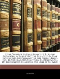 I. the Claims of Sir Philip Francis, K. B., to the Authorship of Junius's Letters, Disproved: Ii. Some Inquiry Into the Claims of the Late Charles Llo