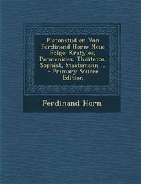 Platonstudien Von Ferdinand Horn: Neue Folge: Kratylos, Parmenides, Theatetos, Sophist, Staatsmann ... - Primary Source Edition