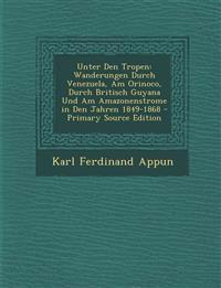 Unter Den Tropen: Wanderungen Durch Venezuela, Am Orinoco, Durch Britisch Guyana Und Am Amazonenstrome in Den Jahren 1849-1868