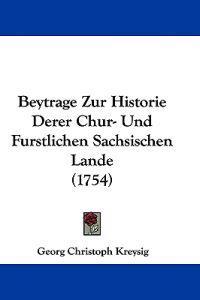 Beytrage Zur Historie Derer Chur- Und Furstlichen Sachsischen Lande