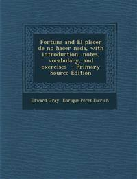 Fortuna and El Placer de No Hacer NADA, with Introduction, Notes, Vocabulary, and Exercises - Primary Source Edition