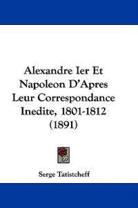 Alexandre Ier Et Napoleon D'apres Leur Correspondance Inedite, 1801-1812
