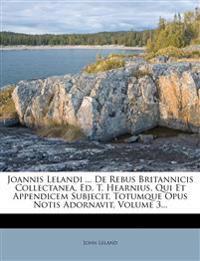 Joannis Lelandi ... de Rebus Britannicis Collectanea, Ed. T. Hearnius, Qui Et Appendicem Subjecit, Totumque Opus Notis Adornavit, Volume 3...