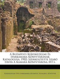A Budapesti Kereskedelmi És Iparkamara Könyvtárának Katalogusa. 1902: Szerkesztette Szabó Ervin A Kamara Könyvtárosa. 017.i.