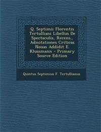 Q. Septimii Florentis Tertulliani Libellus de Spectaculis, Recens., Adnotationes Criticas Nouas Addidit E. Klussmann - Primary Source Edition