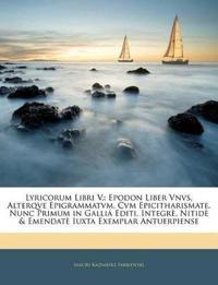 Lyricorum Libri V.: Epodon Liber Vnvs, Alterqve Epigrammatvm, Cvm Epicitharismate. Nunc Primum in Galliá Editi, Integrè, Nitidè & Emendatè Iuxta Exemp