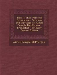 This Is That: Personal Experiences, Sermons and Writings of Aimee Semple Mcpherson, Evangelist