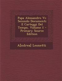 Papa Alessandro Vi: Secondo Documenti E Carteggi Del Tempo, Volume 1