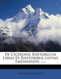 De Ciceronis Rhetoricum Libria Ex Rhetoribus Latinis Emendandis ......
