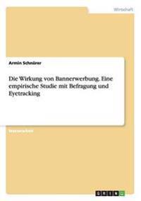 Die Wirkung von Bannerwerbung. Eine empirische Studie mit Befragung und Eyetracking