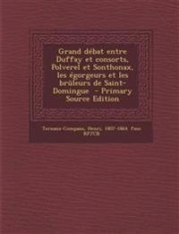 Grand débat entre Duffay et consorts, Polverel et Sonthonax, les égorgeurs et les brûleurs de Saint-Domingue  - Primary Source Edition