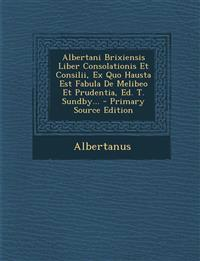 Albertani Brixiensis Liber Consolationis Et Consilii, Ex Quo Hausta Est Fabula De Melibeo Et Prudentia, Ed. T. Sundby... - Primary Source Edition