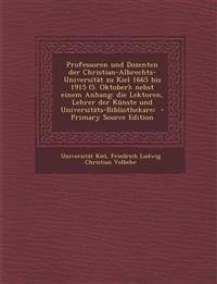 Professoren Und Dozenten Der Christian-Albrechts-Universitat Zu Kiel 1665 Bis 1915 (5. Oktober); Nebst Einem Anhang: Die Lektoren, Lehrer Der Kunste U