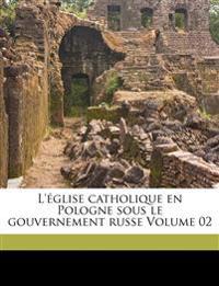 L'église catholique en Pologne sous le gouvernement russe Volume 02
