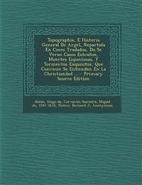 Topographia, E Historia General De Argel, Repartida En Cinco Tradados, Do Se Veran Casos Estraños, Muertes Espantosas, Y Tormentos Exquisitos, Que Con