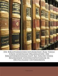 Die Bibliothekseinrichtunskunde Zum Theile Einer Gemeinsam Organisation: Die Bibliothekswissenschaft Als Solche Einem Besonderen Universitätsstudium i