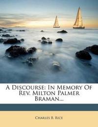 A Discourse: In Memory Of Rev. Milton Palmer Braman...