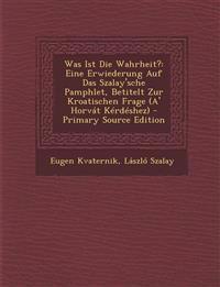 Was Ist Die Wahrheit?: Eine Erwiederung Auf Das Szalay'sche Pamphlet, Betitelt Zur Kroatischen Frage (A' Horvat Kerdeshez) - Primary Source E