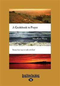 A Guidebook to Prayer: Twenty-Four Ways to Walk with God (Large Print 16pt)