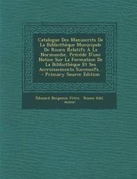 Catalogue Des Manuscrits De La Bibliothèque Municipale De Rouen Relatifs À La Normandie, Précédé D'une Notice Sur La Formation De La Bibliothèque Et S