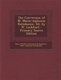 The Conversion of M. Marie-Alphonse Ratisbonne, Ed. by W. Lockhart - Primary Source Edition