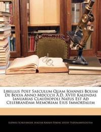 Libellus Post Saeculum Quam Ioannes Bolyai De Bolya Anno Mdcccii A.D. XVIII Kalendas Ianuarias Claudiopoli Natus Est Ad Celebrandam Memoriam Eius Immo