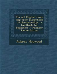 The old English sheep dog from puppyhood to championship : a handbook for beginners