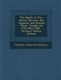 The Battle of Tsu-Shima: Between the Japanese and Russian Fleets, Fought On 27Th May 1905