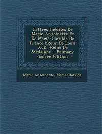 Lettres Inedites de Marie-Antoinette Et de Marie-Clotilde de France (S Ur de Louis XVI), Reine de Sardaigne - Primary Source Edition